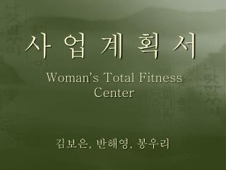 사 업 계 획 서  Woman ' s Total Fitness Center