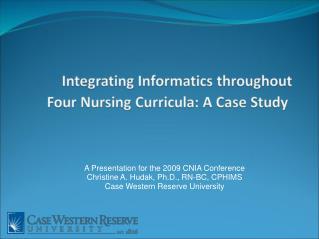 A Presentation for the 2009 CNIA Conference Christine A. Hudak, Ph.D., RN-BC, CPHIMS
