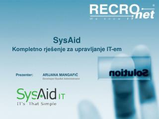 SysAid  Kompletno rješenje za u pravljanje IT - em Prezenter :  ARIJANA MANGAF IĆ