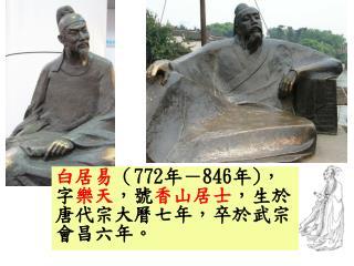 白居易 ( 772 年- 846 年 ) ,字 樂天 ,號 香山居士 ,生於唐代宗大曆七年,卒於武宗會昌六年。