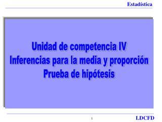 Unidad de competencia IV Inferencias para la media y proporción Prueba de hipótesis