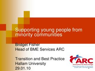 Supporting young people from minority communities Bridget Fisher  Head of BME Services ARC