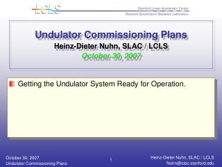 Undulator Commissioning Plans Heinz-Dieter Nuhn, SLAC / LCLS October 30, 2007