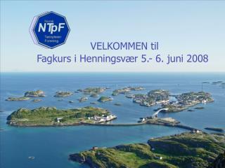 VELKOMMEN til       Fagkurs i Henningsvær 5.- 6. juni 2008