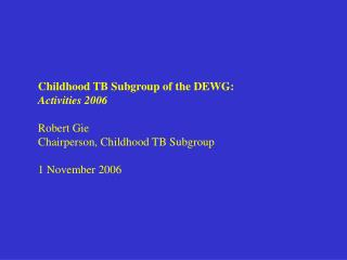 Childhood TB Subgroup of the DEWG:  Activities 2006 Robert Gie Chairperson, Childhood TB Subgroup