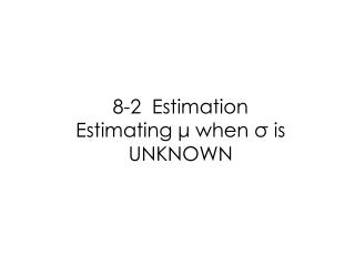 8-2  Estimation Estimating  ?  when  ?  is UNKNOWN