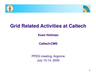 Grid Related Activities at Caltech Koen Holtman Caltech/CMS PPDG meeting, Argonne July 13-14, 2000