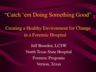 """""""Catch 'em Doing Something Good"""" Creating a Healthy Environment for Change in a Forensic Hospital"""