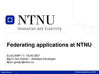 Federating applications at NTNU EuroCAMP 17.-18.04.2007 Bj�rn Ove Gr�tan � Software Developer