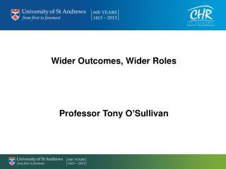 Wider Outcomes, Wider Roles Professor Tony O�Sullivan