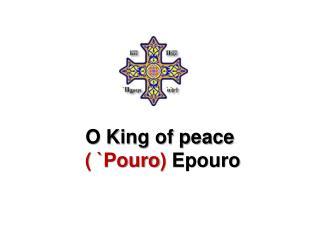 O King of peace (  ` Pouro )  Epouro