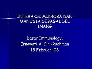 INTERAKSI MIKROBA DAN MANUSIA SEBAGAI SEL INANG Dasar Immunology, Ernawati A. Giri-Rachman