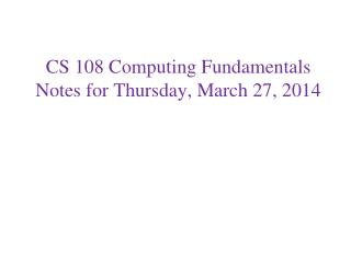 CS 108 Computing Fundamentals Notes for Thursday, March 27, 2014