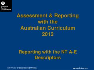 Assessment & Reporting with  the  Australian Curriculum 2012 Reporting with the NT A-E Descriptors
