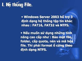 Windows Server 2003 hổ trợ 3 định dạng hệ thống tập tin khác nhau : FAT16, FAT32 và NTFS.