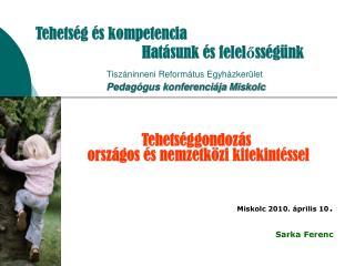 Tehetséggondozás   országos és nemzetközi kitekintéssel Miskolc 2010. április 10 . Sarka Ferenc