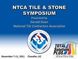 NTCA TILE  & STONE SYMPOSIUM Presented by Gerald Sloan National Tile Contractors Association