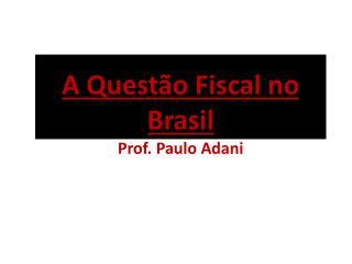 A Questão Fiscal no Brasil Prof. Paulo  Adani