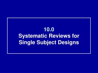10.0 Systematic Reviews for  Single Subject Designs
