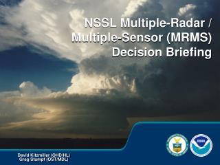 NSSL Multiple-Radar / Multiple-Sensor (MRMS) Decision Briefing