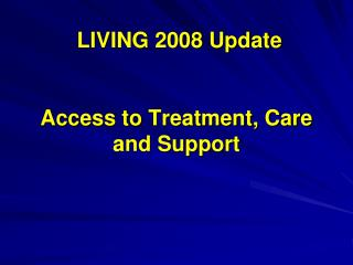 LIVING 2008 Update Access to Treatment, Care and Support