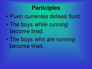 Participles Pueri  currentes  defessi fiunt. The boys  while running  become tired.