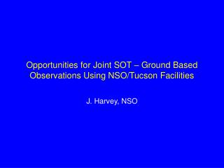 Opportunities for Joint SOT – Ground Based Observations Using NSO/Tucson Facilities