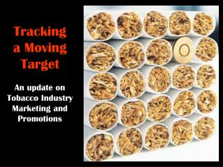 Tracking a Moving Target An update on Tobacco Industry Marketing and Promotions
