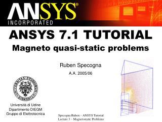 ANSYS 7.1 TUTORIAL Magneto quasi-static problems Ruben Specogna A.A. 2005/06