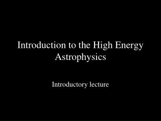 Introduction  to the High  Energy Astrophysics