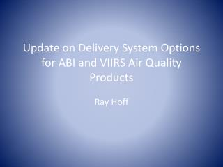 Update on Delivery System Options for ABI and VIIRS Air Quality Products