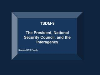 TSDM-9 The President,  National Security Council, and  the  Interagency Source: NWC Faculty