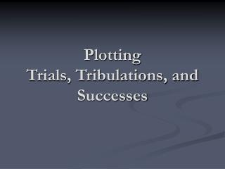 Plotting  Trials, Tribulations, and Successes