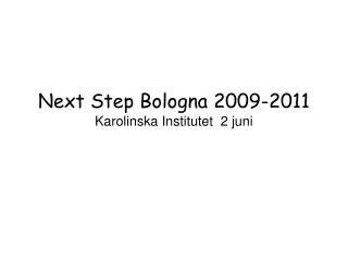 Next Step Bologna 2009-2011 Karolinska Institutet  2 juni
