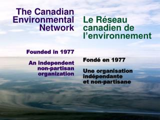 The Canadian Environmental Network Founded in 1977 An independent non-partisan organization