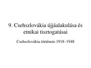 9. Csehszlovákia újjáalakulása és etnikai tisztogatásai