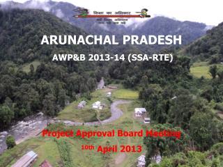 ARUNACHAL PRADESH  AWP&B 2013-14 (SSA-RTE) Project Approval Board Meeting 10th  April 2013