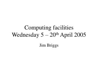 Computing facilities Wednesday 5 – 20 th  April 2005