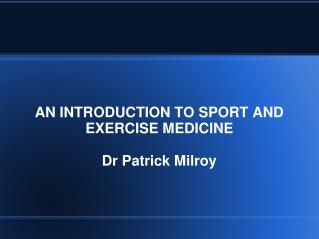 AN INTRODUCTION TO SPORT AND EXERCISE MEDICINE Dr Patrick Milroy