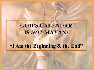 "GOD'S CALENDAR IS  NOT  MAYAN: ""I Am the Beginning & the End"""