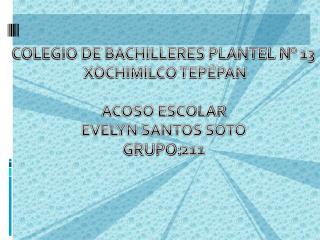 COLEGIO DE BACHILLERES PLANTEL N° 13  XOCHIMILCO TEPÉPAN ACOSO ESCOLAR EVELYN SANTOS SOTO