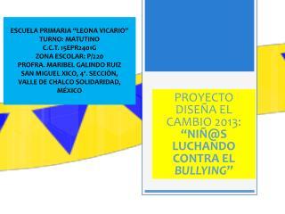 """PROYECTO DISEÑA EL  CAMBIO 2013:  """"NIÑ@S LUCHANDO CONTRA EL  BULLYING """""""