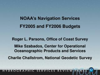 NOAA's Navigation Services  FY2005 and FY2006 Budgets Roger L. Parsons, Office of Coast Survey