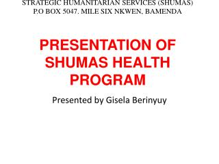 STRATEGIC HUMANITARIAN SERVICES (SHUMAS) P.O BOX 5047. MILE SIX NKWEN, BAMENDA