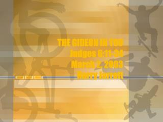 THE GIDEON IN YOU Judges 6:11-34 March 2, 2003 Harry Jarrett