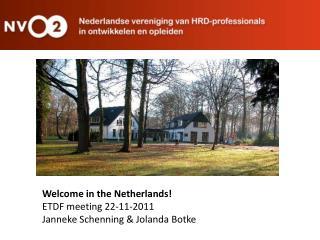 Welcome in the Netherlands! ETDF meeting 22-11-2011 Janneke Schenning & Jolanda Botke