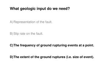 What geologic input do we need? Representation of the fault. Slip rate on the fault.