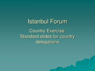 Istanbul Forum Country Exercise: Standard slides for country delegations