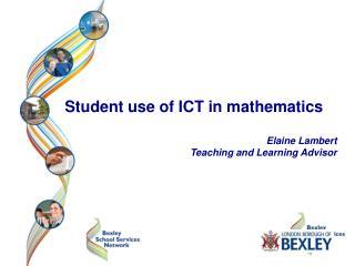 Student use of ICT in mathematics Elaine Lambert Teaching and Learning Advisor