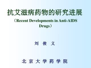 抗艾滋病药物的研究进展 ( Recent Developments in Anti-AIDS Drugs ) 刘  俊  义 北 京 大 学 药 学 院
